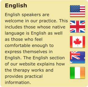 English English speakers are welcome in our practice. This includes those whose native language is English as well as those who feel comfortable enough to express themselves in English. The English section of our website explains how the therapy works and provides practical information.